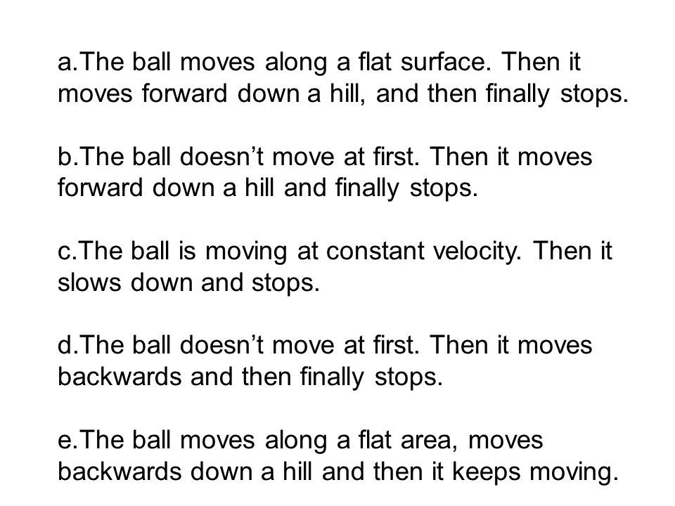 The ball is moving at constant velocity. Then it slows down and stops.