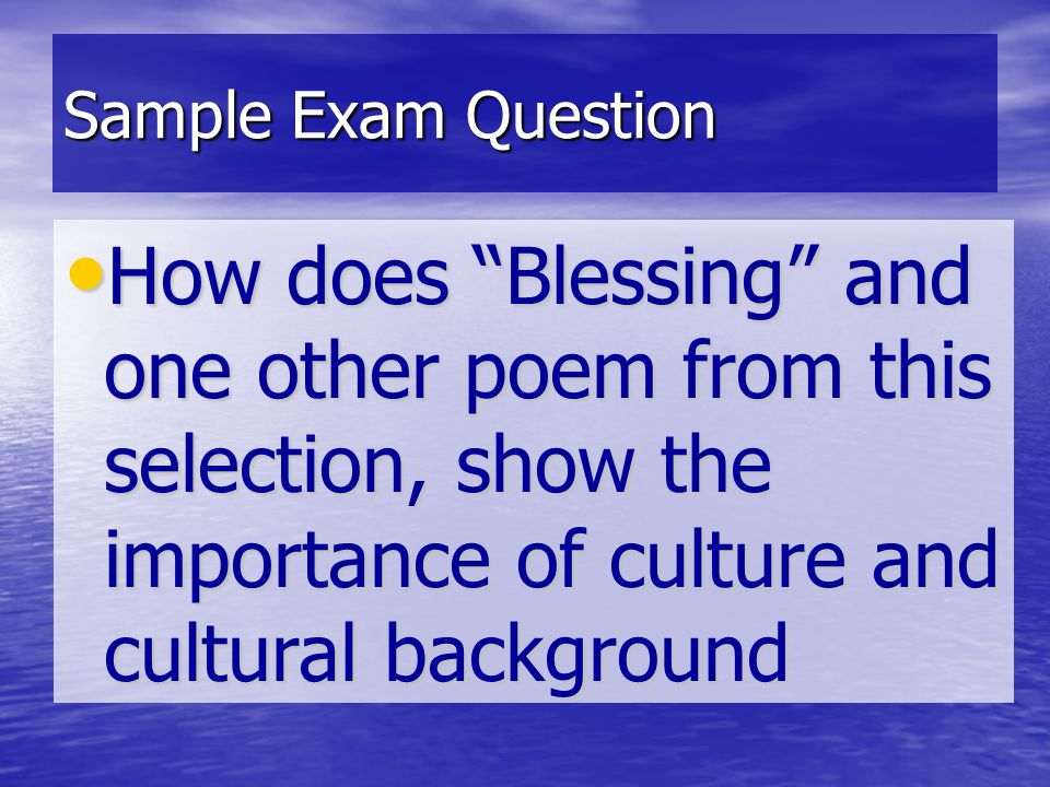Sample Exam Question How does Blessing and one other poem from this selection, show the importance of culture and cultural background.
