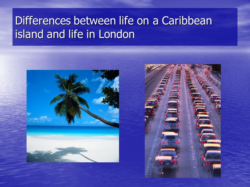 Differences between life on a Caribbean island and life in London