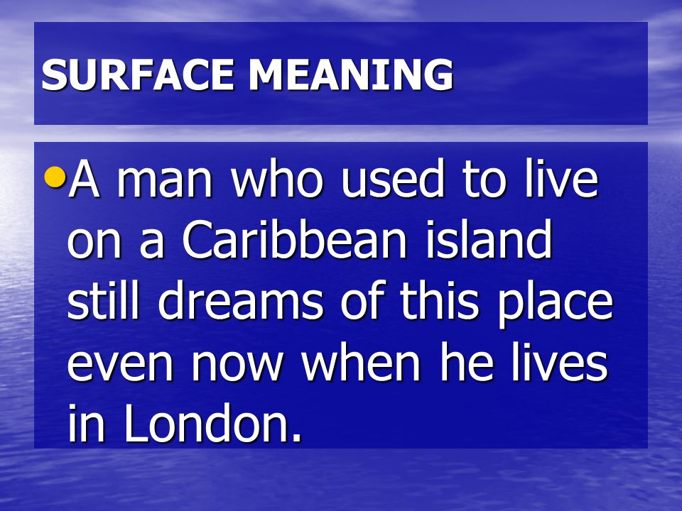 SURFACE MEANING A man who used to live on a Caribbean island still dreams of this place even now when he lives in London.
