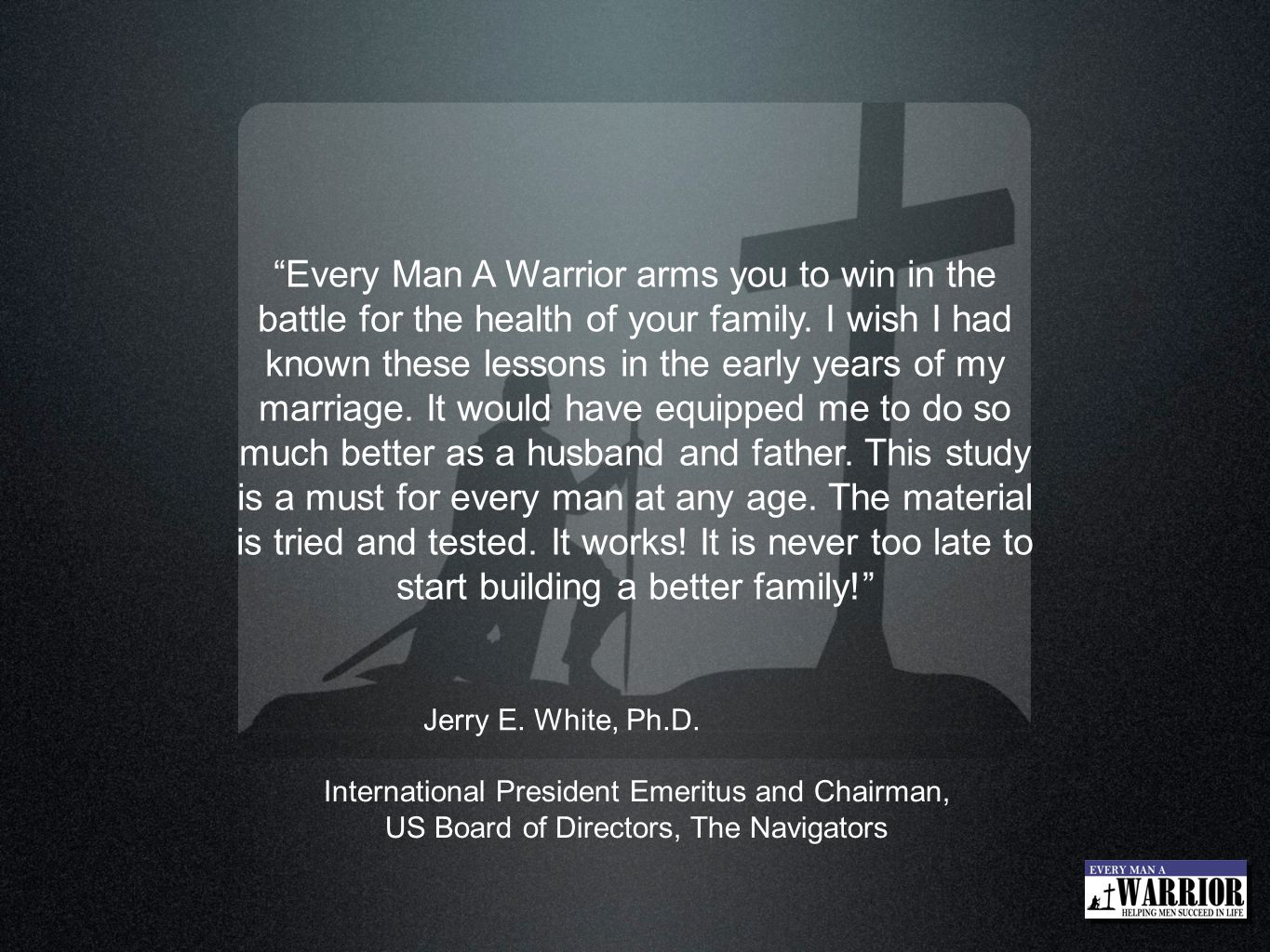 Every Man A Warrior arms you to win in the battle for the health of your family. I wish I had known these lessons in the early years of my marriage. It would have equipped me to do so much better as a husband and father. This study is a must for every man at any age. The material is tried and tested. It works! It is never too late to start building a better family!