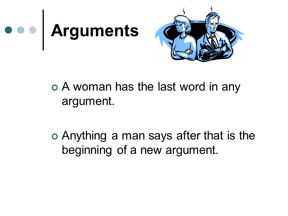 Arguments A woman has the last word in any argument.