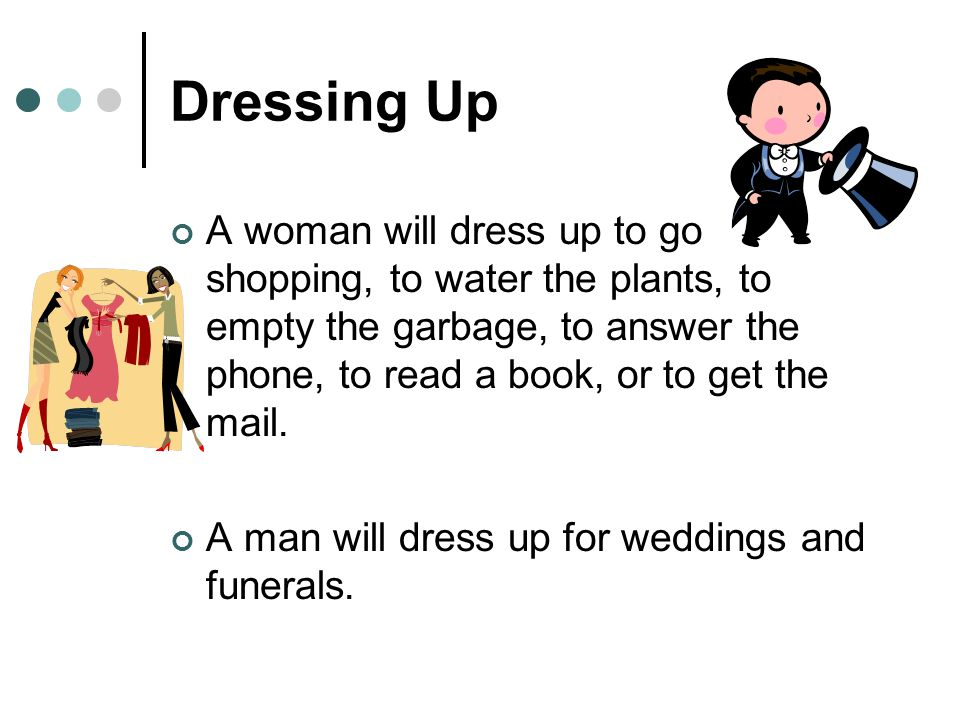 Dressing Up A woman will dress up to go shopping, to water the plants, to empty the garbage, to answer the phone, to read a book, or to get the mail.