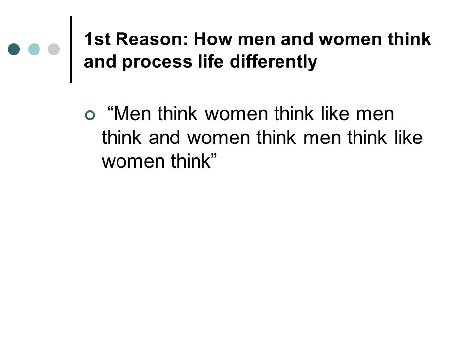 1st Reason: How men and women think and process life differently