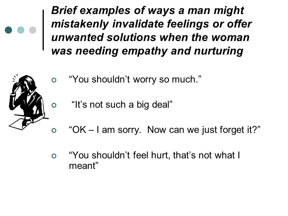 Brief examples of ways a man might mistakenly invalidate feelings or offer unwanted solutions when the woman was needing empathy and nurturing