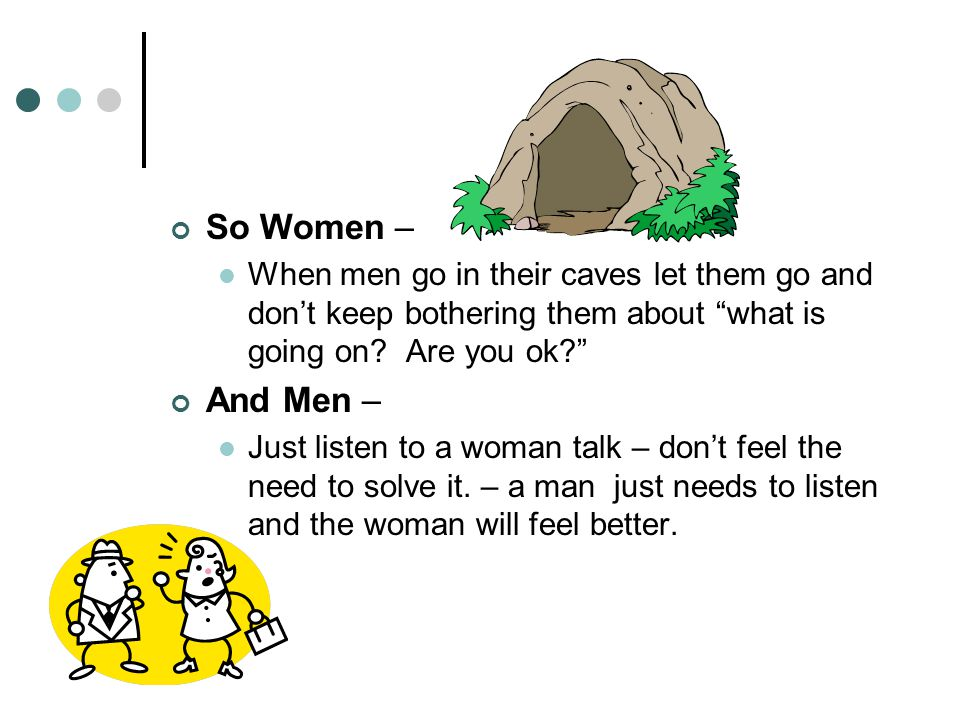 So Women – When men go in their caves let them go and don't keep bothering them about what is going on Are you ok
