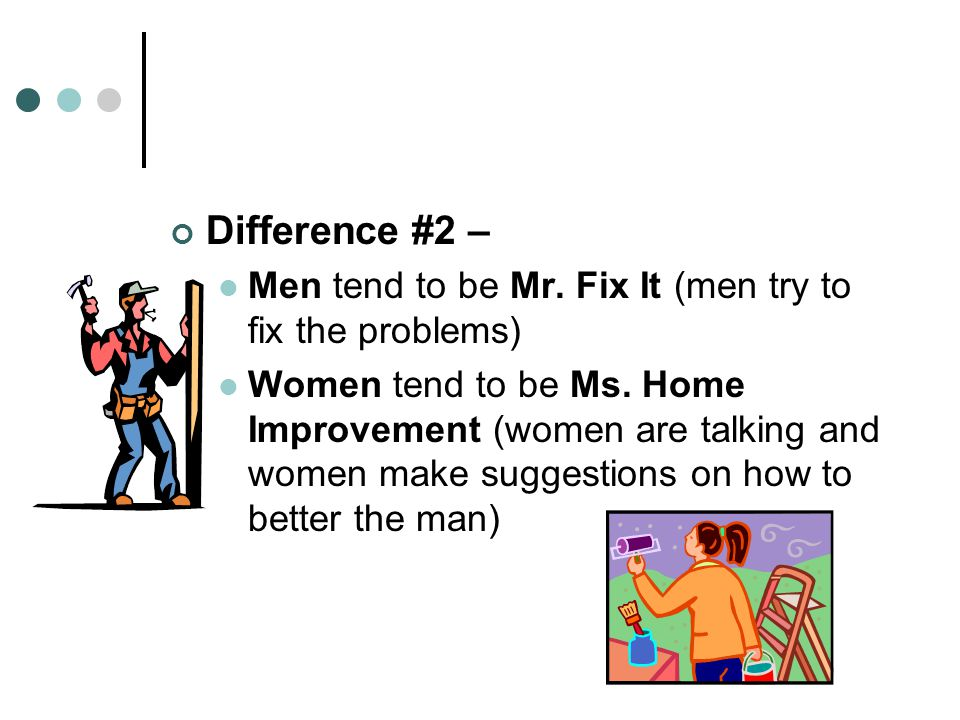 Difference #2 – Men tend to be Mr. Fix It (men try to fix the problems)