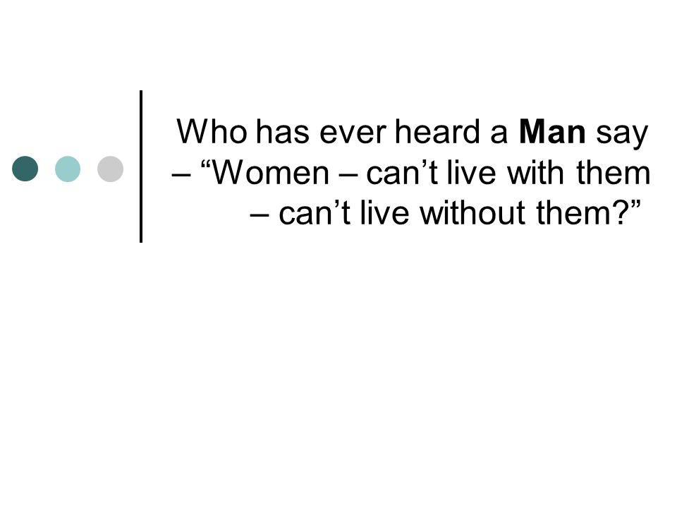 Who has ever heard a Man say – Women – can't live with them