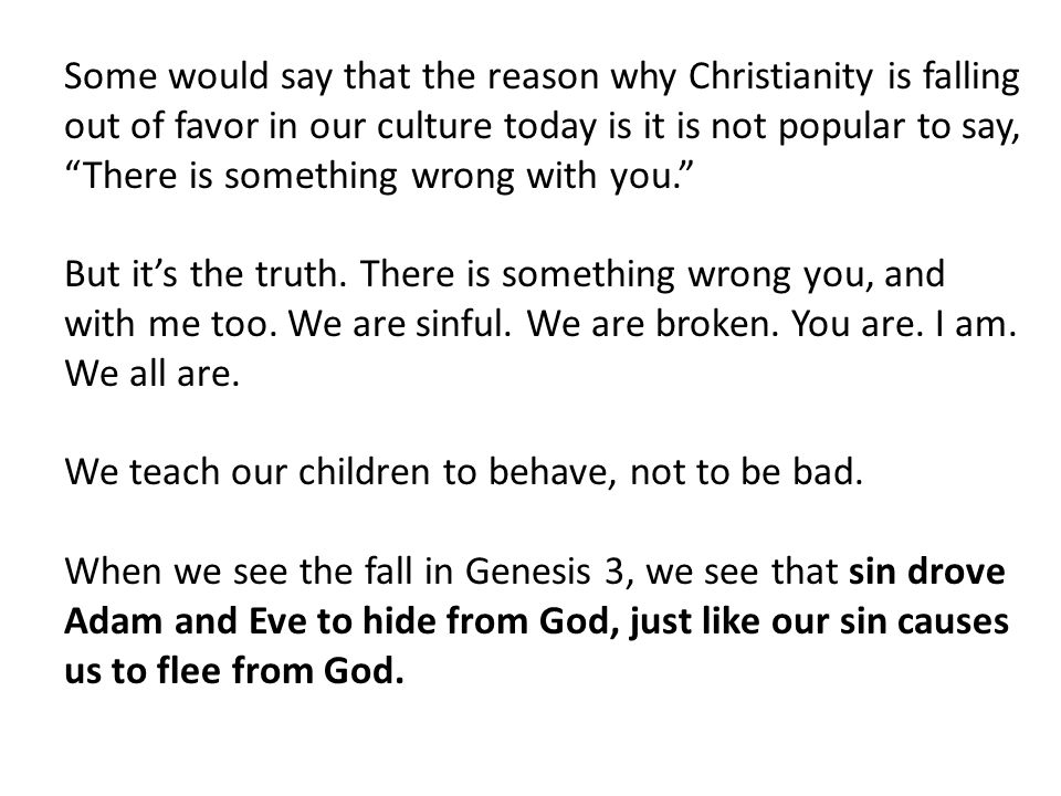 Some would say that the reason why Christianity is falling out of favor in our culture today is it is not popular to say, There is something wrong with you.