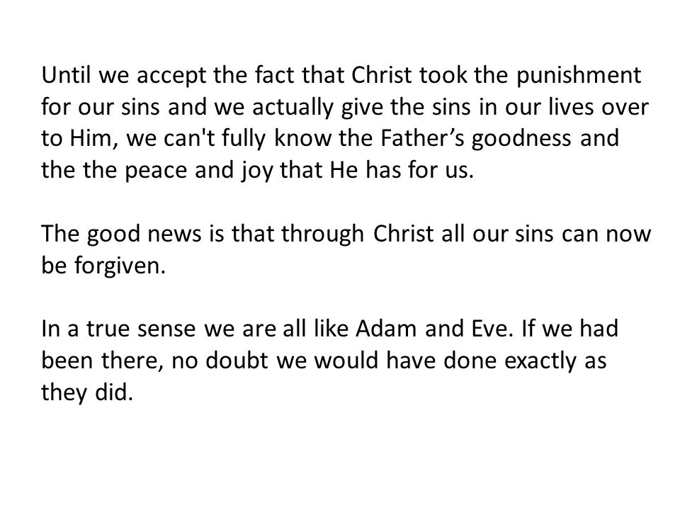 Until we accept the fact that Christ took the punishment for our sins and we actually give the sins in our lives over to Him, we can t fully know the Father's goodness and the the peace and joy that He has for us.