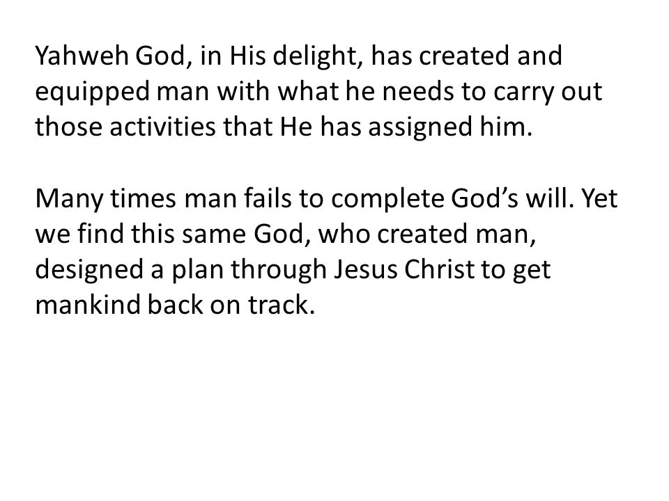 Yahweh God, in His delight, has created and equipped man with what he needs to carry out those activities that He has assigned him.