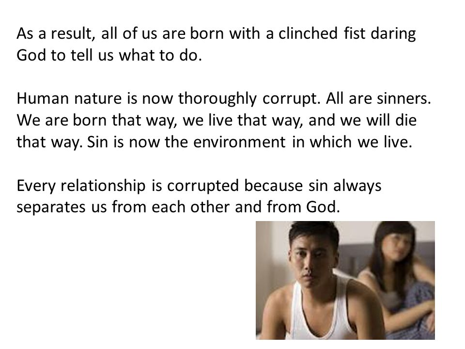 As a result, all of us are born with a clinched fist daring God to tell us what to do.