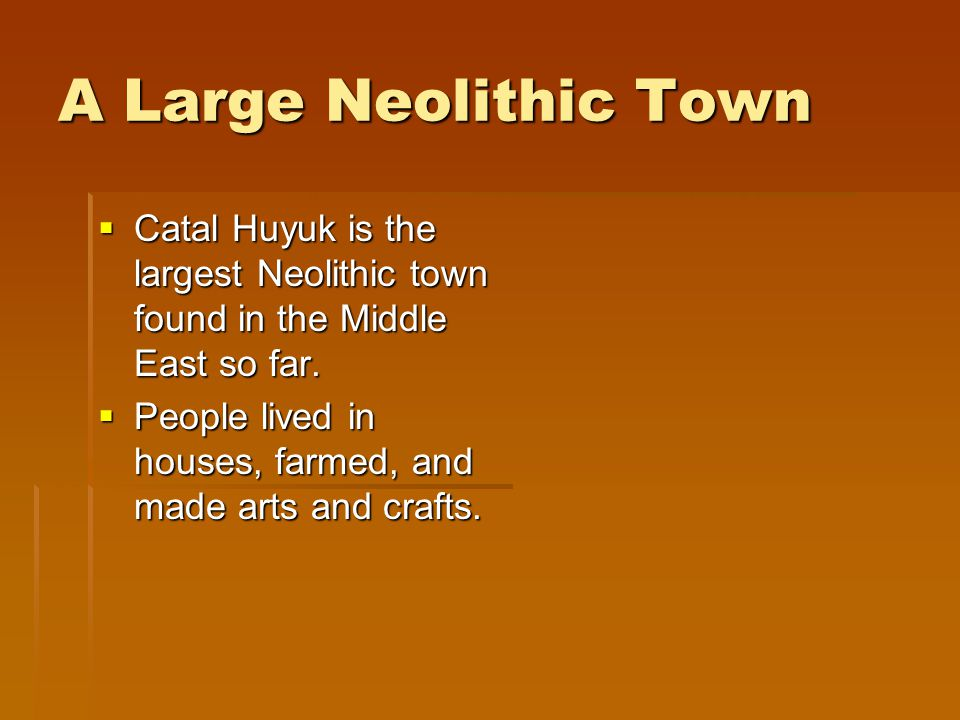 A Large Neolithic Town Catal Huyuk is the largest Neolithic town found in the Middle East so far.