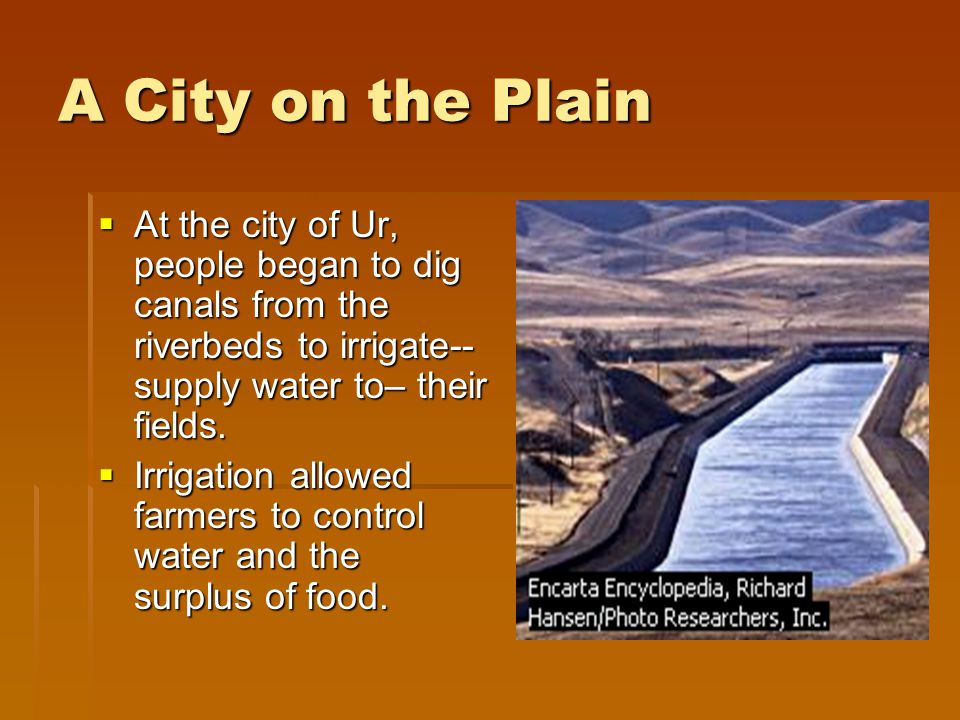 A City on the Plain At the city of Ur, people began to dig canals from the riverbeds to irrigate--supply water to– their fields.