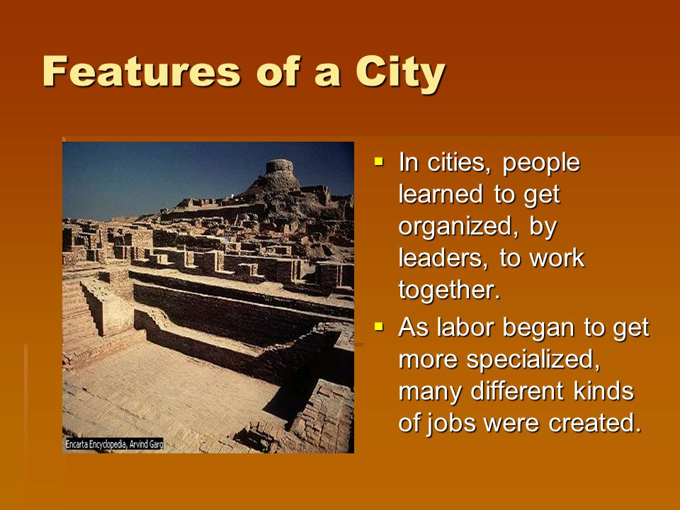 Features of a City In cities, people learned to get organized, by leaders, to work together.