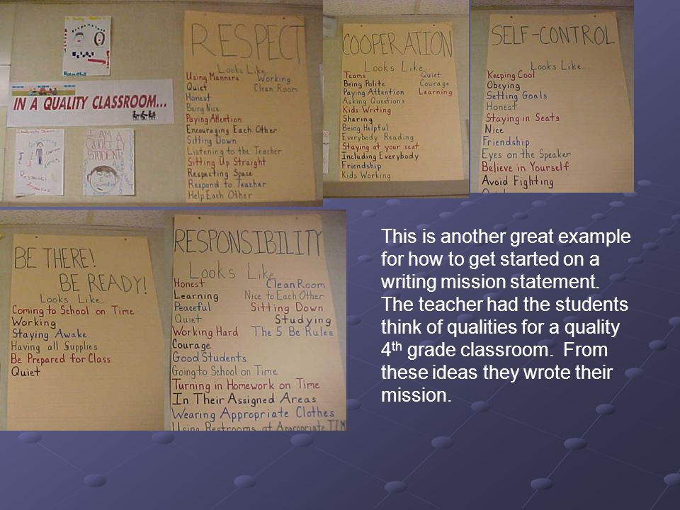 This is another great example for how to get started on a writing mission statement. The teacher had the students think of qualities for a quality 4th grade classroom. From these ideas they wrote their mission.