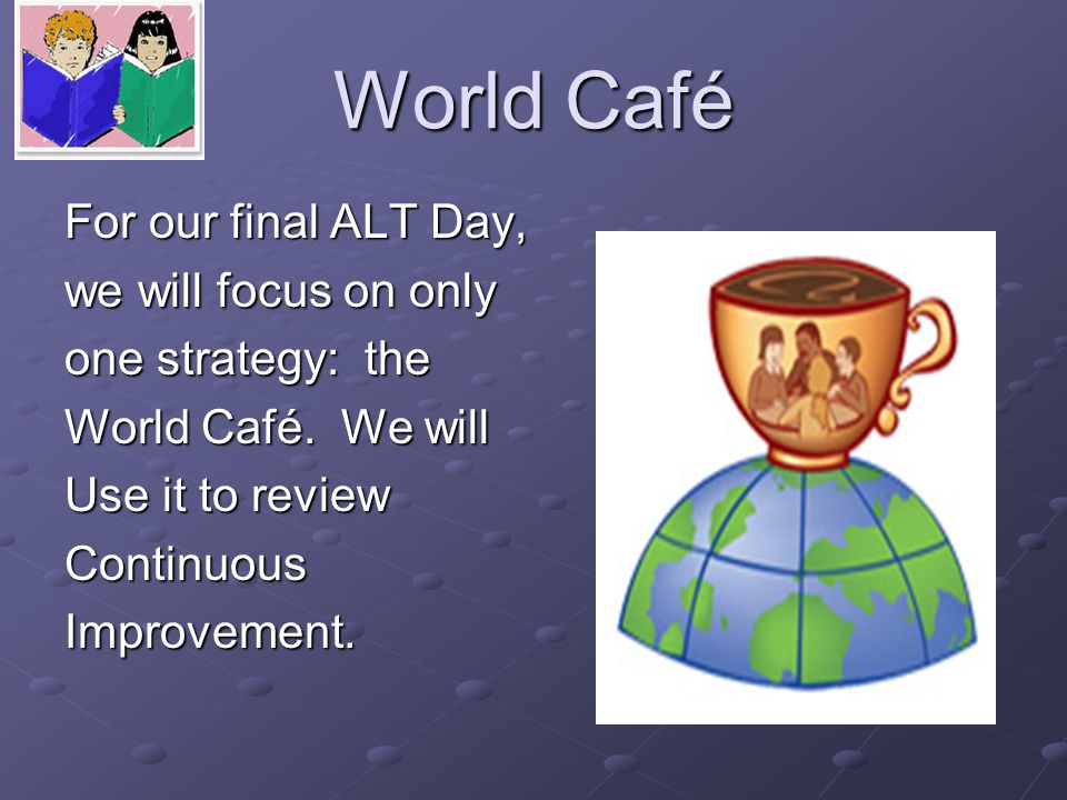 World Café For our final ALT Day, we will focus on only