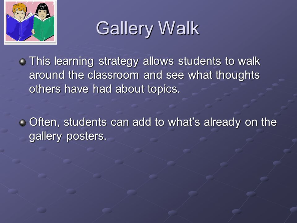 Gallery Walk This learning strategy allows students to walk around the classroom and see what thoughts others have had about topics.