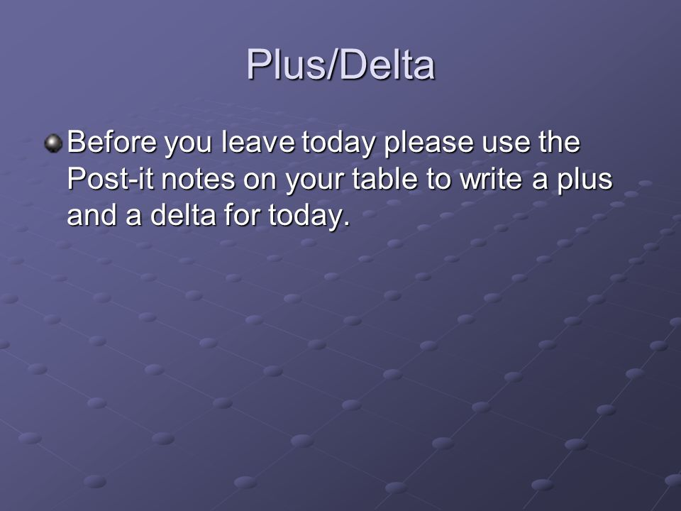 Plus/Delta Before you leave today please use the Post-it notes on your table to write a plus and a delta for today.