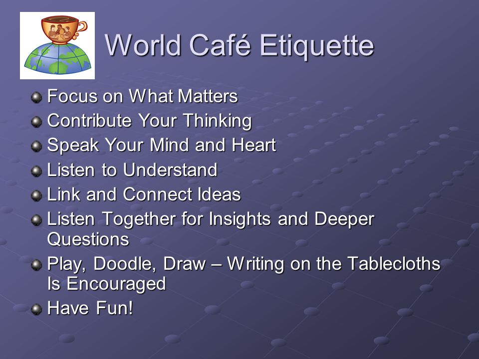 World Café Etiquette Focus on What Matters Contribute Your Thinking