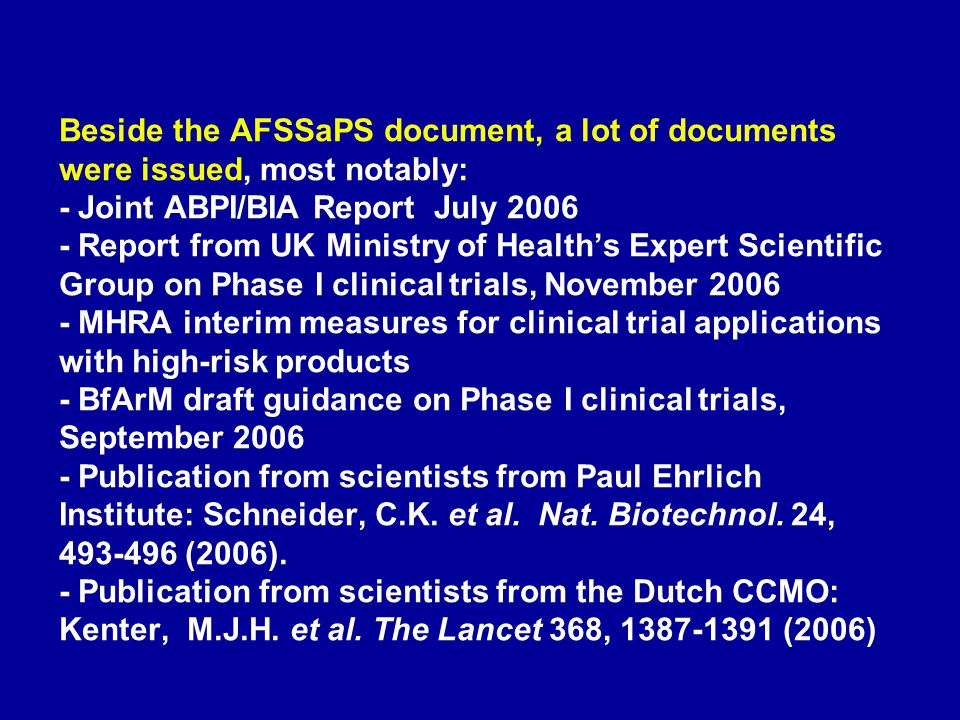 Beside the AFSSaPS document, a lot of documents were issued, most notably: - Joint ABPI/BIA Report July 2006 - Report from UK Ministry of Health's Expert Scientific Group on Phase I clinical trials, November 2006 - MHRA interim measures for clinical trial applications with high-risk products - BfArM draft guidance on Phase I clinical trials, September 2006 - Publication from scientists from Paul Ehrlich Institute: Schneider, C.K.