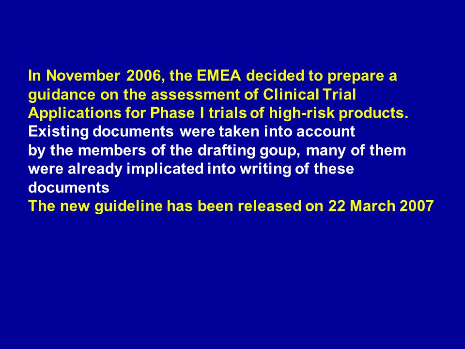 In November 2006, the EMEA decided to prepare a guidance on the assessment of Clinical Trial Applications for Phase I trials of high-risk products.