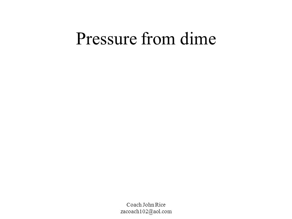 Pressure from dime Coach John Rice zacoach102@aol.com