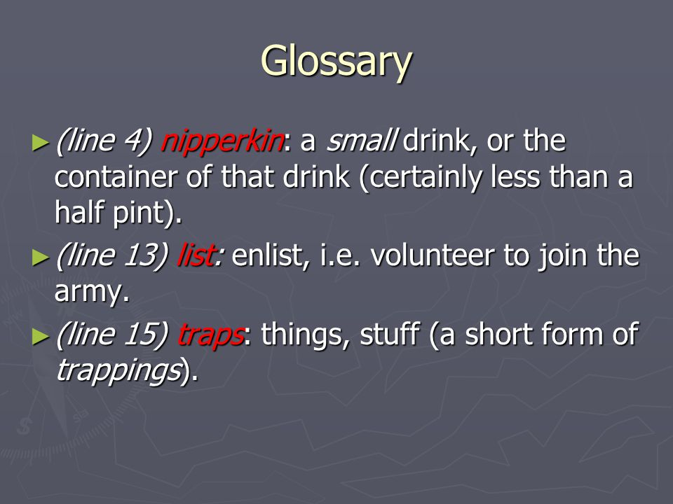 Glossary (line 4) nipperkin: a small drink, or the container of that drink (certainly less than a half pint).