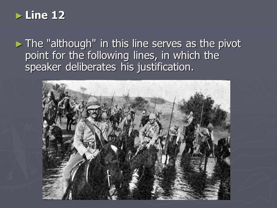 Line 12 The although in this line serves as the pivot point for the following lines, in which the speaker deliberates his justification.