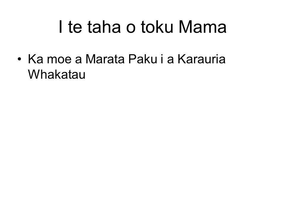 I te taha o toku Mama Ka moe a Marata Paku i a Karauria Whakatau