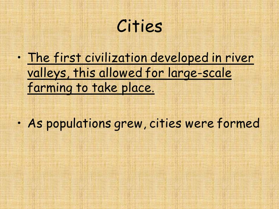 Cities The first civilization developed in river valleys, this allowed for large-scale farming to take place.