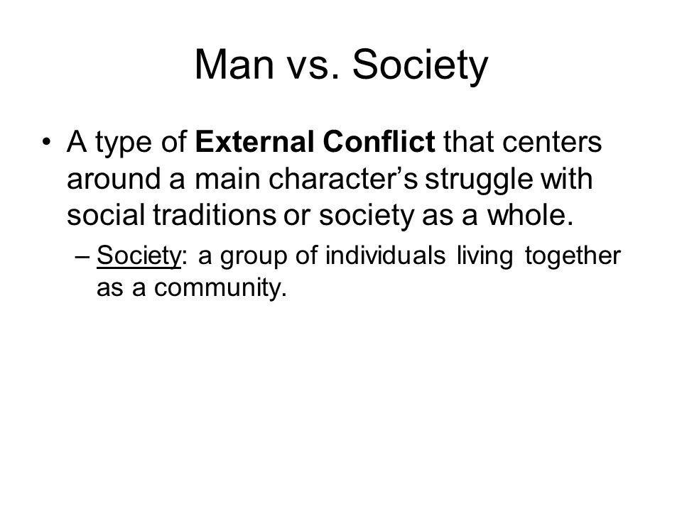 Man vs. Society A type of External Conflict that centers around a main character's struggle with social traditions or society as a whole.