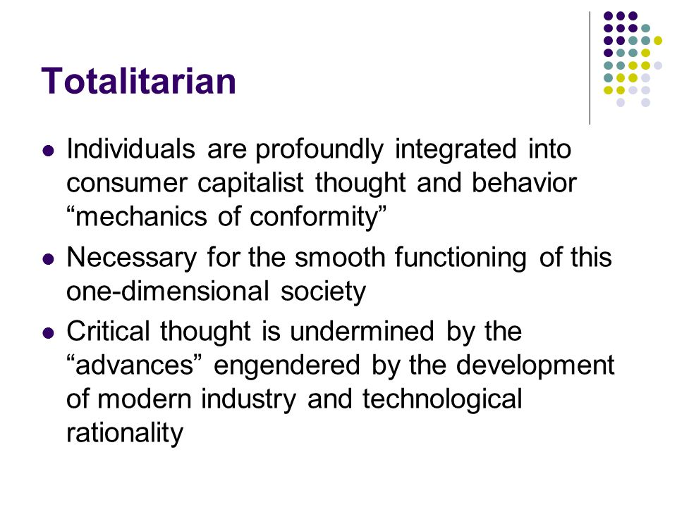 Totalitarian Individuals are profoundly integrated into consumer capitalist thought and behavior mechanics of conformity