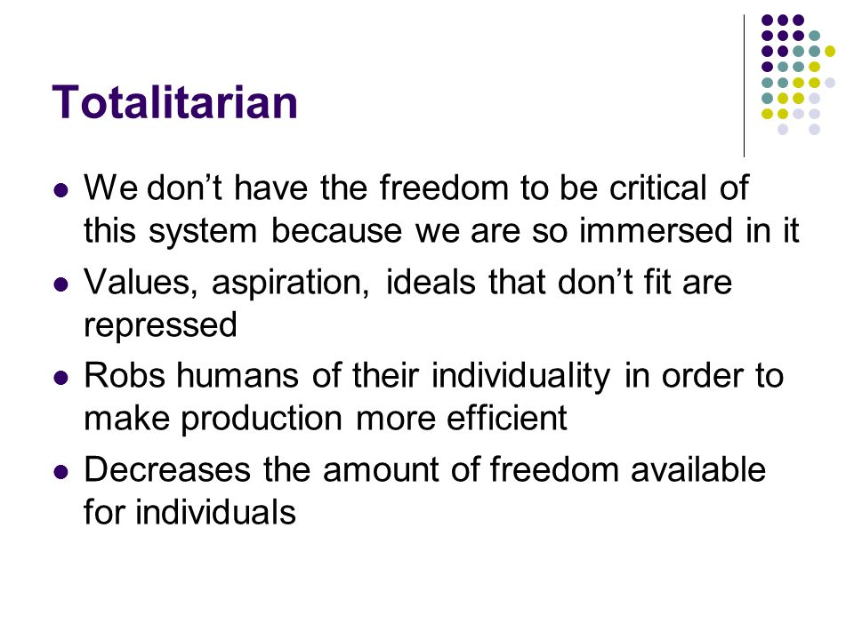 Totalitarian We don't have the freedom to be critical of this system because we are so immersed in it.