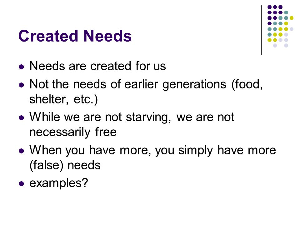 Created Needs Needs are created for us