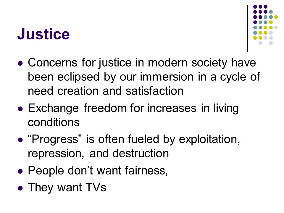 Justice Concerns for justice in modern society have been eclipsed by our immersion in a cycle of need creation and satisfaction.