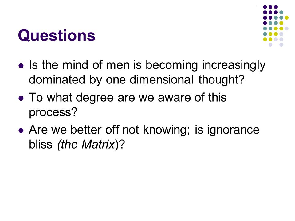 Questions Is the mind of men is becoming increasingly dominated by one dimensional thought To what degree are we aware of this process