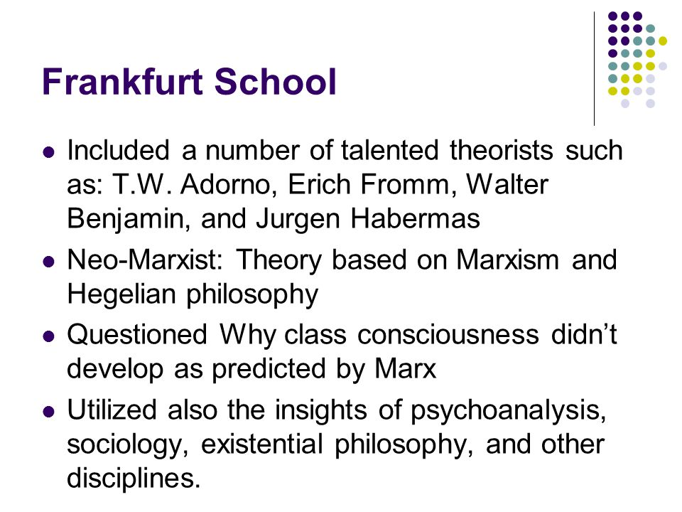Frankfurt School Included a number of talented theorists such as: T.W. Adorno, Erich Fromm, Walter Benjamin, and Jurgen Habermas.