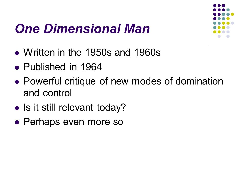 One Dimensional Man Written in the 1950s and 1960s Published in 1964