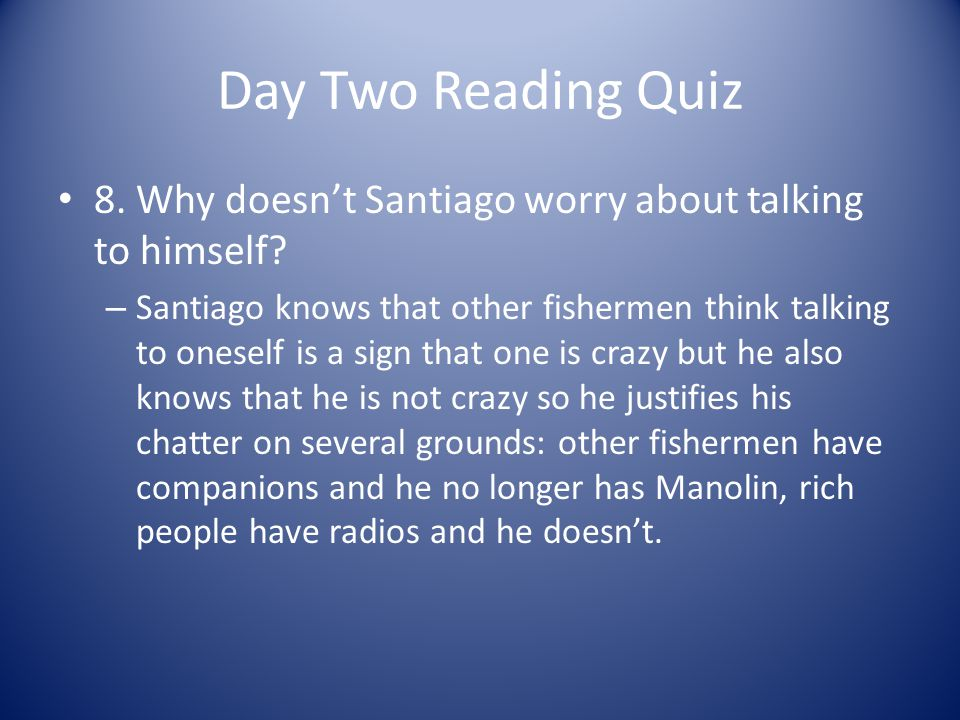 Day Two Reading Quiz 8. Why doesn't Santiago worry about talking to himself