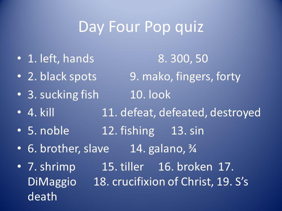 Day Four Pop quiz 1. left, hands 8. 300, 50