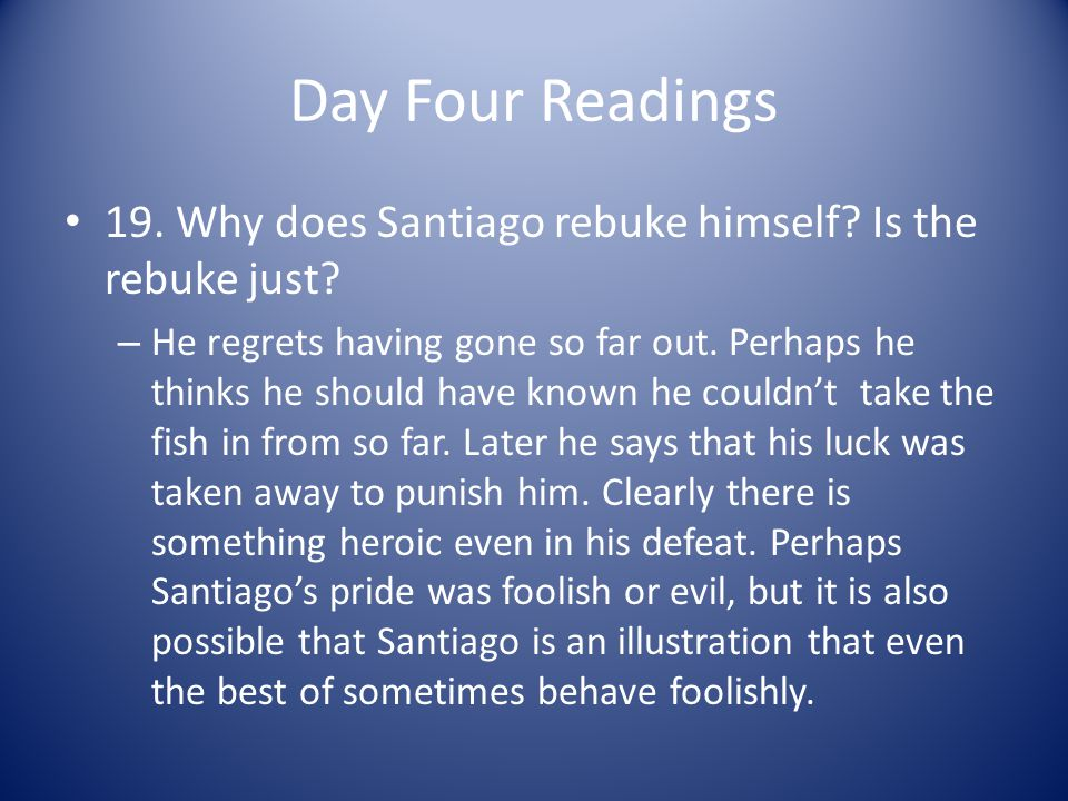 Day Four Readings 19. Why does Santiago rebuke himself Is the rebuke just