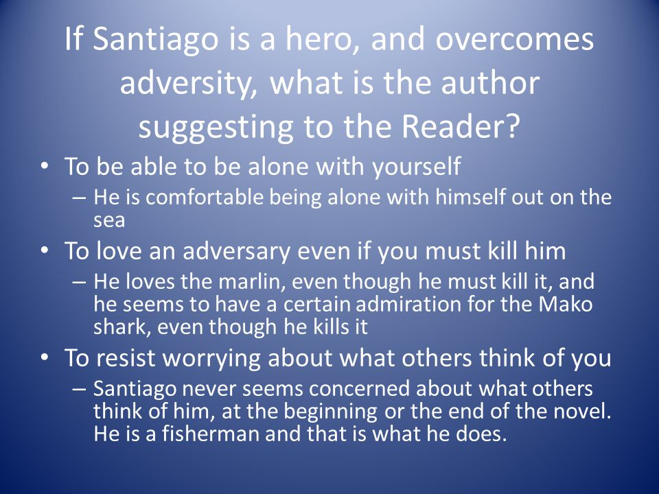 If Santiago is a hero, and overcomes adversity, what is the author suggesting to the Reader