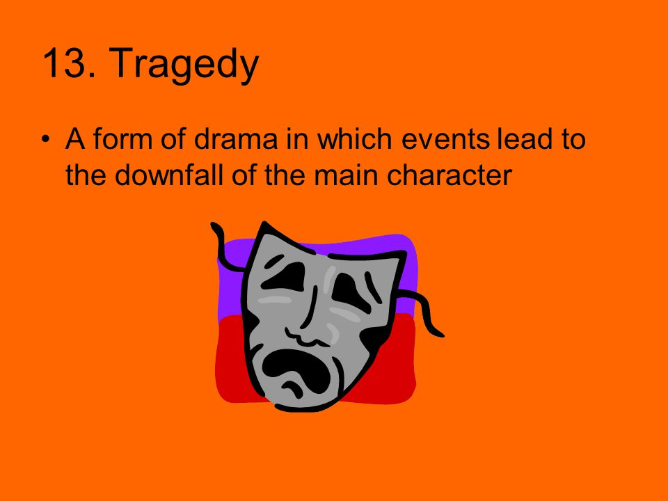 13. Tragedy A form of drama in which events lead to the downfall of the main character
