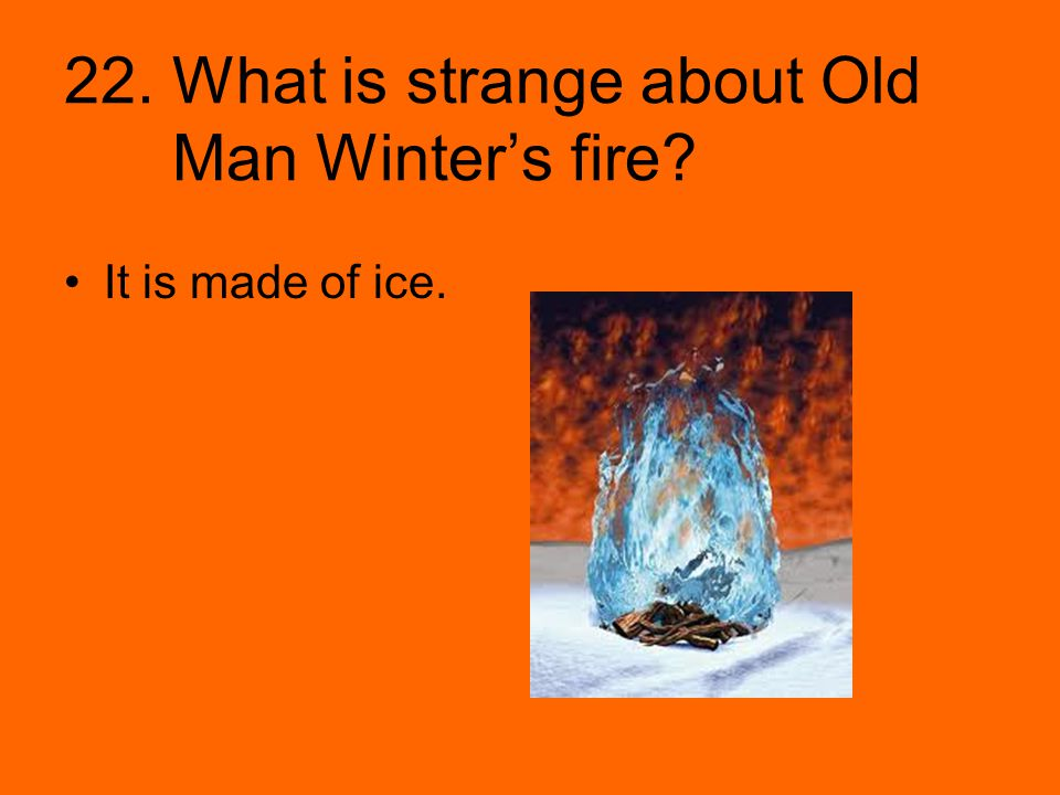 22. What is strange about Old Man Winter's fire