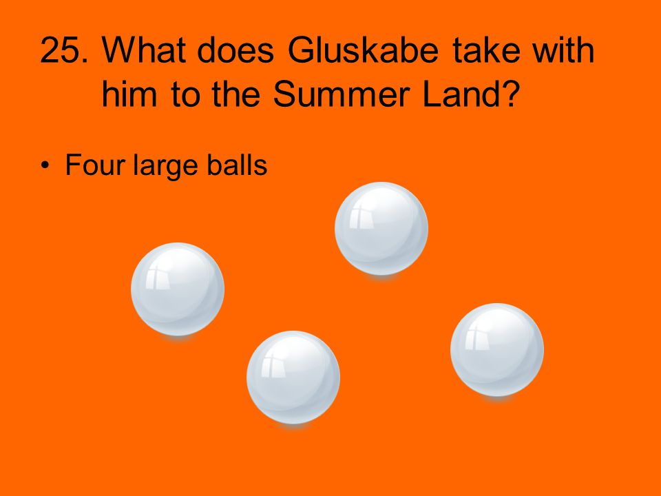 25. What does Gluskabe take with him to the Summer Land