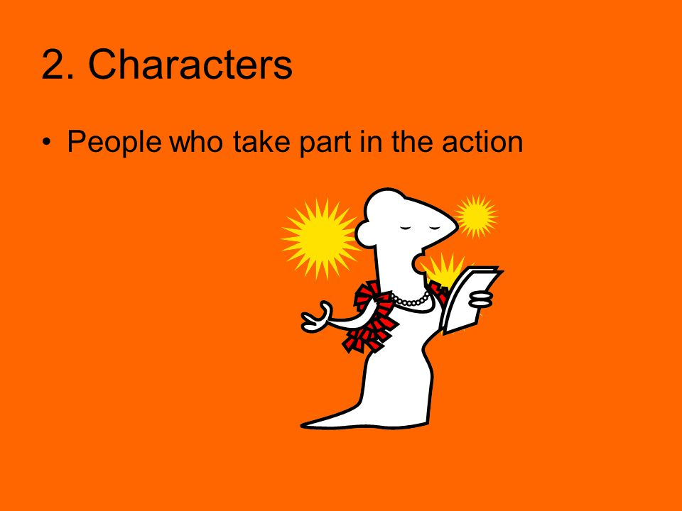 2. Characters People who take part in the action