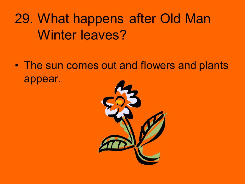 29. What happens after Old Man Winter leaves