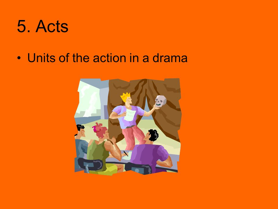5. Acts Units of the action in a drama
