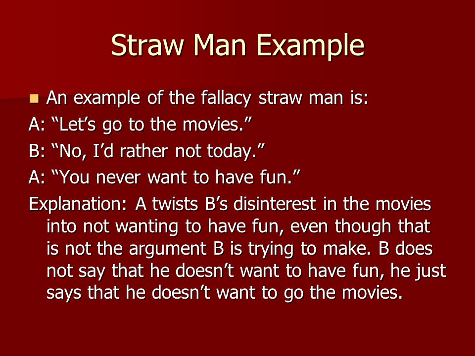 Straw Man Example An example of the fallacy straw man is: